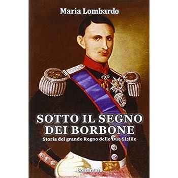 Sotto Il Segno Dei Borbone. Storia Del Grande Regno Delle Due Sicilie