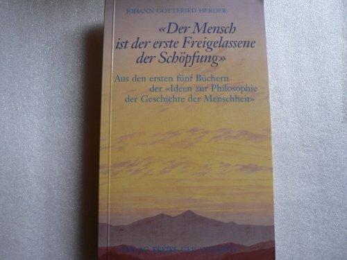 """Der Mensch ist der erste Freigelassene der Schöpfung: Aus den ersten fünf Büchern der """"Ideen zur Philosophie der Geschichte der Menschheit"""""""