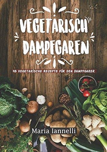 Vegetarisch Dampfgaren: 45 Vegetarische Rezepte für den Dampfgarer – Das Kochbuch für Vegetarier...