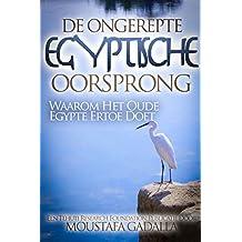 De Ongerepte Egyptische Oorsprong: Waarom Het Oude Egypte Ertoe Doet (Dutch Edition)