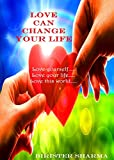 LOVE CAN CHANGE YOUR LIFE: Love yourself…. Love your life…. Love this world….
