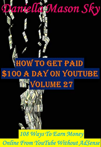 How To Get Paid $100 A Day On YouTube Volume 27: 108 Ways To Earn Money Online From YouTube Without AdSense (YouTube Money Making Tips Series). (English Edition)