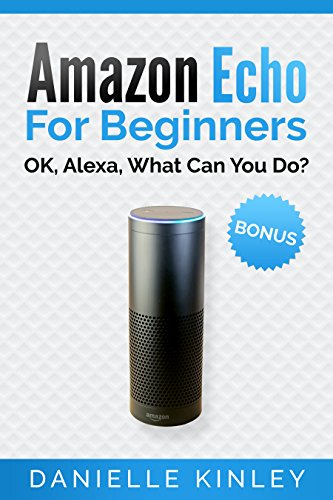 Amazon Echo for Beginners: OK, Alexa, What Can You Do? (Echo User Guide, Echo Manual, Alexa, Amazon Echo, Alexa Echo, Smart Home)
