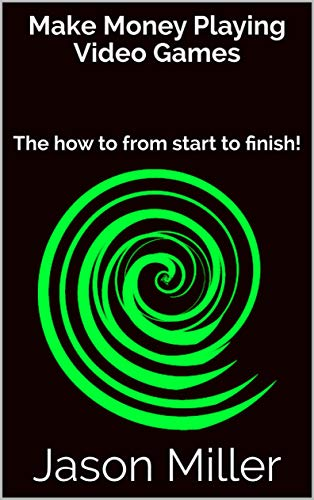 Make Money Playing Video Games: The how to from start to finish! (English Edition)