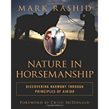 Nature in Horsemanship: Discovering Harmony Through Principles of Aikido 1st edition by Rashid, Mark (2011) Hardcover