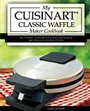 My Cuisinart Classic Waffle Maker Cookbook: 101 Classic and Creative Belgian Waffle Recipes with Instructions (Cuisinart