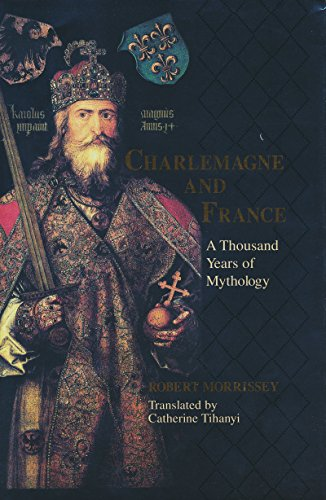 Charlemagne and France: A Thousand Years of Mythology (Laura Shannon Series in French Medieval Studies)