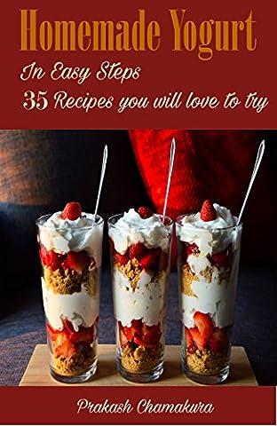Homemade Yogurt ( Greek Yogurt) Natural Yogurt & Yogurt Smoothies: 35 Greek Yogurt Recipes you will love to try. (Homemade Series (Learn to make Yogurt))
