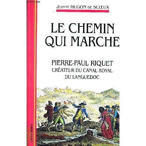 Le chemin qui marche. Pierre-Paul Riquet créateur du canal royal du Languedoc