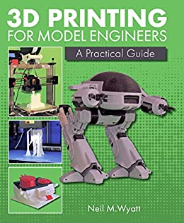3D Printing for Model Engineers: A Practical Guide by [Wyatt, Neil]