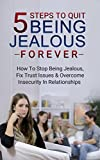 5 Steps To Quit Being Jealous Forever: How To Stop Being Jealous, Fix Trust Issues & Overcome Insecurity In Relationships (Jealousy and trust, jealousy ... self-esteem, overcoming insecurity Book 1)