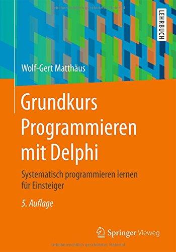 Grundkurs Programmieren mit Delphi: Systematisch programmieren lernen für Einsteiger