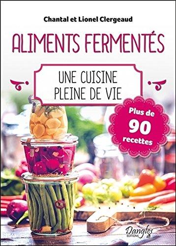 Aliments ferments - Une cuisine pleine de vie - Plus de 90 recettes