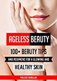 Ageless Beauty: 100+ Beauty Tips and Regimens For A Glowing And Healthy Skin: Health and Beauty Care Tips