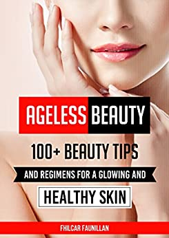 Ageless Beauty: 100+ Beauty Tips and Regimens For A Glowing And Healthy Skin: Health and Beauty Care Tips by [Faunillan, Fhilcar, Content Arcade Publishing]