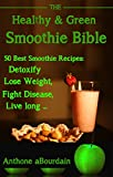 The Healthy & Green Smoothie Bible: 50 Best Smoothie Recipes: Lose Weight, Detoxify, Fight Disease, and Live Long (smoothies for weight loss,)