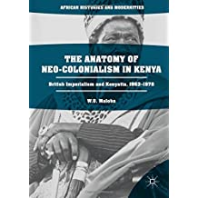 The Anatomy of Neo-Colonialism in Kenya: British Imperialism and Kenyatta, 1963–1978 (African Histories and Modernities)