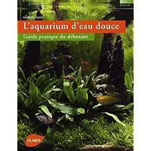 L'aquarium d'eau douce : Guide pratique du débutant