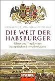 Die Welt der Habsburger: Glanz und Tragik eines europäischen Herrscherhauses -