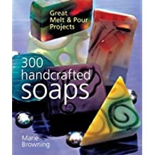 300 Handcrafted Soaps: Great Melt & Pour Projects by Marie Browning (2003-10-01)