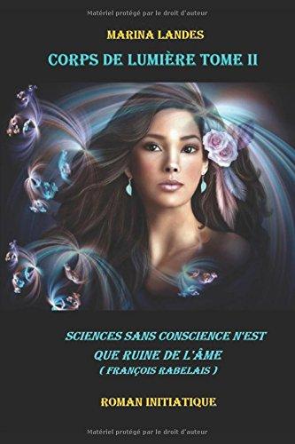 Corps de Lumière Tome II : Sciences sans conscience n'est que ruine de l'âme (François Rabelais) par Marina LANDES