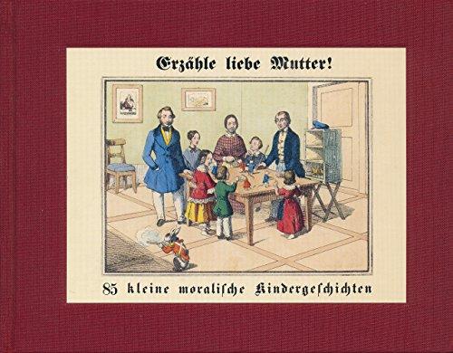 Erzähle liebe Mutter! 85 kleine moralische Kindergeschichten für das Alter von 4 bis 8 Jahren. Faksimile-Reprint