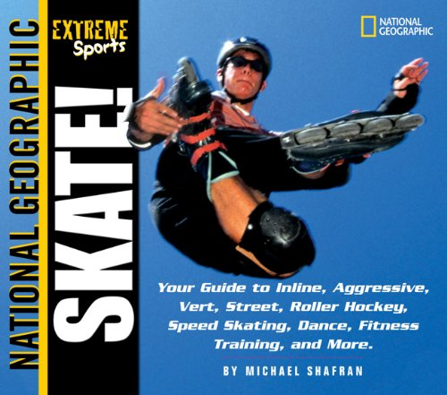 Skate: Your Guide to Inline, Aggressive, Vert, Street, Roller Hockey, Speed Skating, Dance, Fitness Training, and More (National Geographic Extreme Sports) -