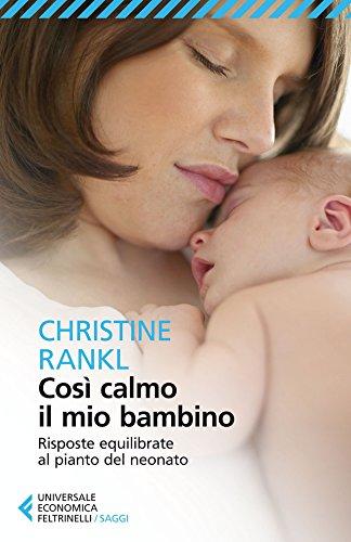 Così calmo il mio bambino: Risposte equilibrate al pianto del neonato (Universale economica. Saggi)
