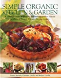 Simple Organic Kitchen & Garden: A Complete Guide to Growing and Cooking Perfect Natural Produce, with Over 150 Step-by-step Recipes