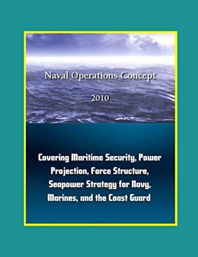 Naval Operations Concepts 2010: Covering Maritime Security, Power Projection, Force Structure, Seapower Strategy for Navy, Marines, and the Coast Guard por Department of Defense