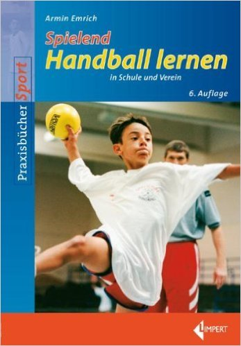 Spielend Handball lernen: in Schule und Verein von Armin Emrich ( Dezember 2010 )