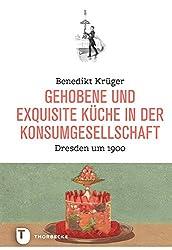 Gehobene Und Exquisite Küche In Der Konsumgesellschaft: Dresden Um 1900 (Land Kulinarischer Tradition. Ernährungsgeschichte In Sachsen. Reihe C - Historische Forschungen Zur Exquisiten Küche, Band 2)