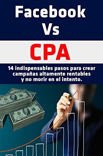 Facebook Vs CPA: 14 indispensables pasos para crear campañas altamente rentables y no morir en el intento por Oswaldo Contreras