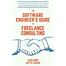 The Software Engineer's Guide to Freelance Consulting: The new book that encompasses finding and maintaining clients as a software developer, tax and legal ... and everything in between. (English Edition)