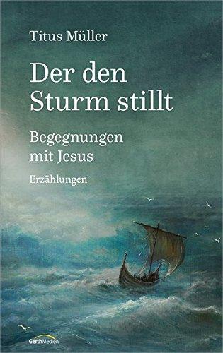 Der den Sturm stillt: Begegnungen mit Jesus