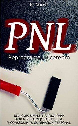 PNL - Reprograma tu cerebro: Guía simple y rápida para aprender a mejorar tu vida y conseguir tu superación personal por F. Marti