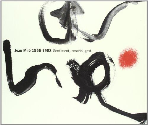 Joan Miro. 1956-1983: Sentiment, Emocio, Gest (FUNDACIÓ JUAN MIRÓ)