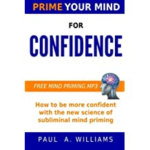 Prime Your Mind for Confidence: How The New Science of Subliminal Mind Priming Can Make You More Confident