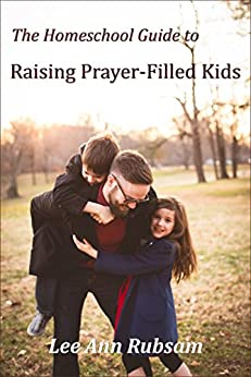 The Homeschool Guide to Raising Prayer-Filled Kids by [Rubsam, Lee Ann]