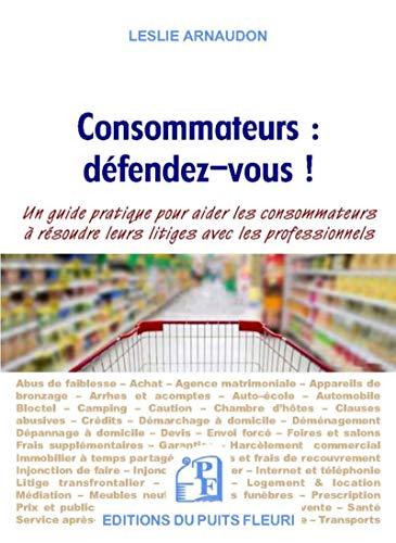 Consommateurs : défendez-vous !: Un guide pratique pour aider les consommateurs à résoudre leurs litiges avec les professionnels par Leslie Arnaudon