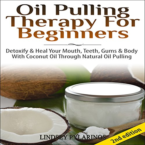 Oil Pulling Therapy for Beginners: Detoxify and Heal Your Mouth, Teeth, Gums & Body with Coconut Oil Through Natural Oil Pulling -