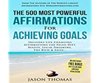 The 500 Most Powerful Affirmations for Achieving Goals: Includes Life Changing Affirmations for Paleo Diet, Beauty, Lucid Dreaming, the Rich & Sales