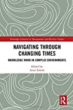 Navigating Through Changing Times: Knowledge Work in Complex Environments (Routledge Advances in Management and Business Studies)