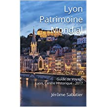 Lyon Patrimoine Mondial: Guide de Voyage Lyon, Centre Historique - 2017 (French Edition)