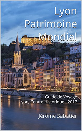 Couverture du livre Lyon Patrimoine Mondial: Guide de Voyage Lyon, Centre Historique - 2017