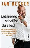 Entspannt schaffst du alles!: Mit neuen Meditations- und Hypnosetechniken zu mehr Gelassenheit und Erfolg - Jan Becker
