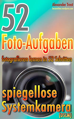 52 Foto-Aufgaben: Fotografieren lernen in 52 Schritten: spiegellose Systemkamera (DSLM) (52 Foto-Aufgaben - fotografieren lernen)
