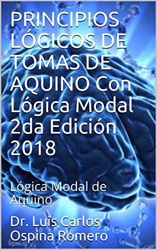 PRINCIPIOS LÓGICOS DE TOMAS DE AQUINO Con  Lógica Modal 2da Edición 2018: Lógica Modal de Aquino (Lógica Medieval) por Dr. Luis Carlos Ospina Romero