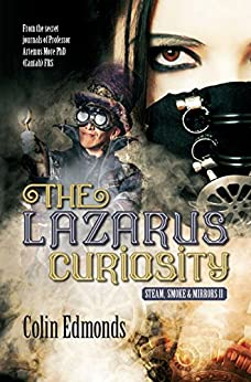 The Lazarus Curiosity: A Steampunk Thriller Taking You Into A Dark and Mysterious World of Victorian Illusionists (Steam, Smoke and Mirrors Book 2) by [Edmonds, Colin]