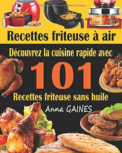 Recettes friteuse à air: Découvrez la cuisine rapide avec 101 recettes friteuse sans huile ; Recettes faciles et délicieuses pour des repas rapides et sains (livre de cuisine facile) par  Anna GAINES